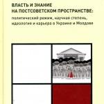Власть и знание на постсоветском пространстве: политический режим, научная степень, идеология и карьера в Украине и Молдове.